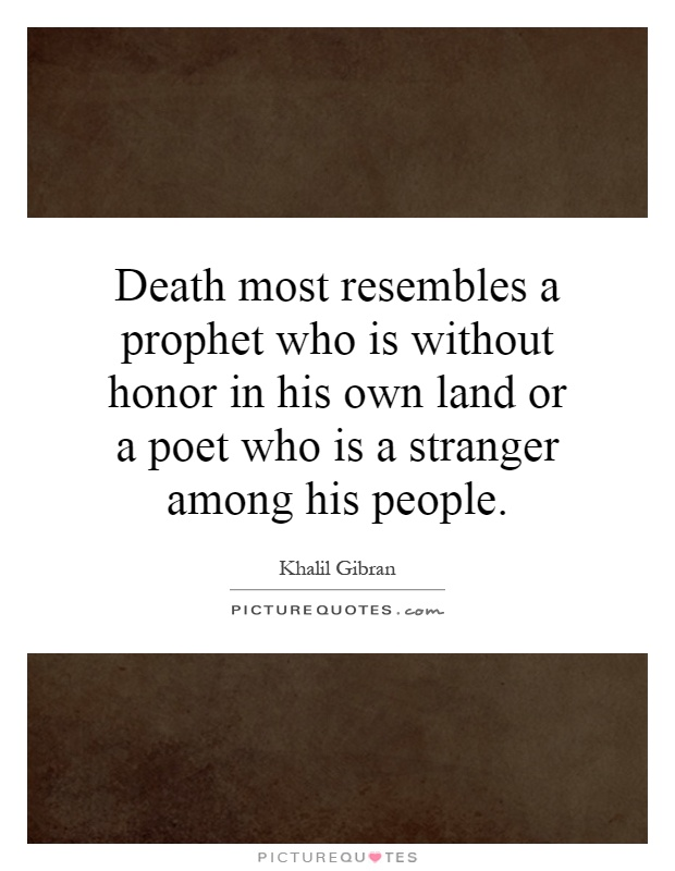 Death most resembles a prophet who is without honor in his own land or a poet who is a stranger among his people Picture Quote #1