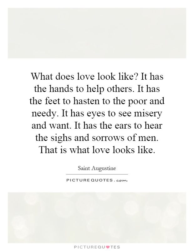 What does love look like? It has the hands to help others. It has the feet to hasten to the poor and needy. It has eyes to see misery and want. It has the ears to hear the sighs and sorrows of men. That is what love looks like Picture Quote #1