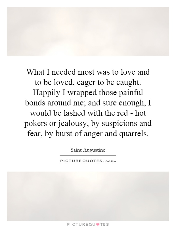What I needed most was to love and to be loved, eager to be caught. Happily I wrapped those painful bonds around me; and sure enough, I would be lashed with the red - hot pokers or jealousy, by suspicions and fear, by burst of anger and quarrels Picture Quote #1