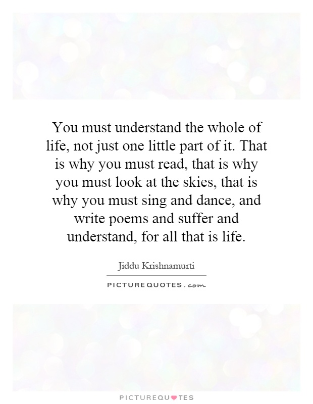 You must understand the whole of life, not just one little part of it. That is why you must read, that is why you must look at the skies, that is why you must sing and dance, and write poems and suffer and understand, for all that is life Picture Quote #1