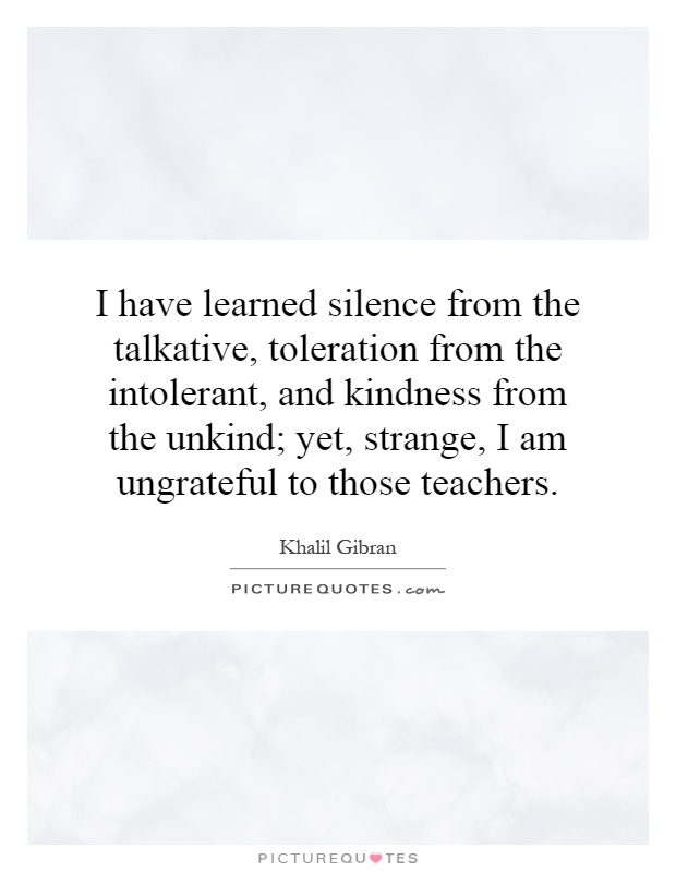 I have learned silence from the talkative, toleration from the intolerant, and kindness from the unkind; yet, strange, I am ungrateful to those teachers Picture Quote #1