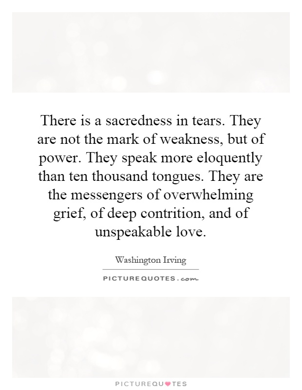 There is a sacredness in tears. They are not the mark of weakness, but of power. They speak more eloquently than ten thousand tongues. They are the messengers of overwhelming grief, of deep contrition, and of unspeakable love Picture Quote #1