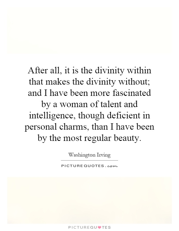 After all, it is the divinity within that makes the divinity without; and I have been more fascinated by a woman of talent and intelligence, though deficient in personal charms, than I have been by the most regular beauty Picture Quote #1