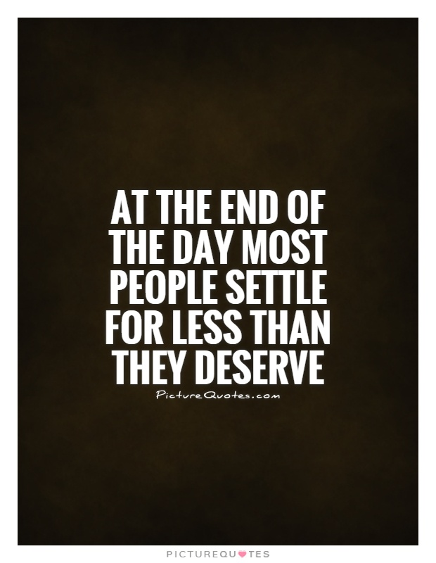 At the end of the day most people settle for less than they deserve Picture Quote #1