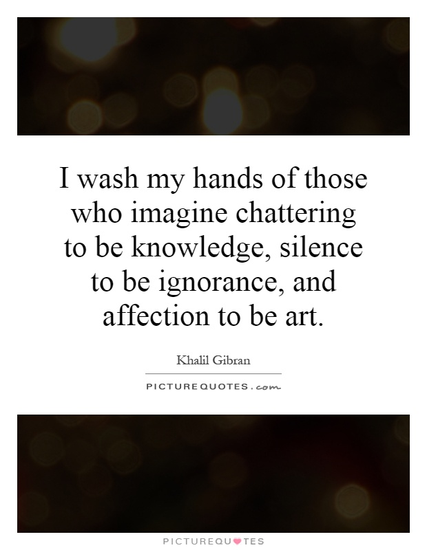 I wash my hands of those who imagine chattering to be knowledge, silence to be ignorance, and affection to be art Picture Quote #1