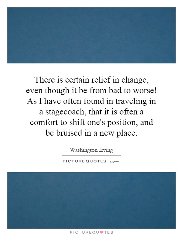 There is certain relief in change, even though it be from bad to worse! As I have often found in traveling in a stagecoach, that it is often a comfort to shift one's position, and be bruised in a new place Picture Quote #1