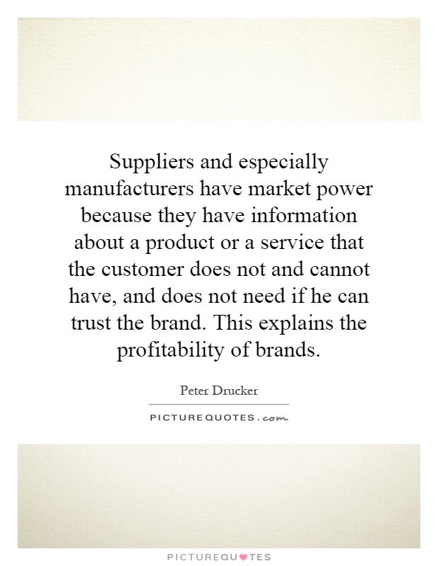 Suppliers and especially manufacturers have market power because they have information about a product or a service that the customer does not and cannot have, and does not need if he can trust the brand. This explains the profitability of brands Picture Quote #1