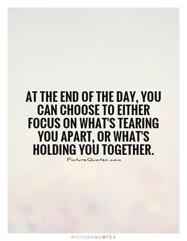 At the end of the day, you can choose to either focus on what's tearing you apart, or what's holding you together Picture Quote #1