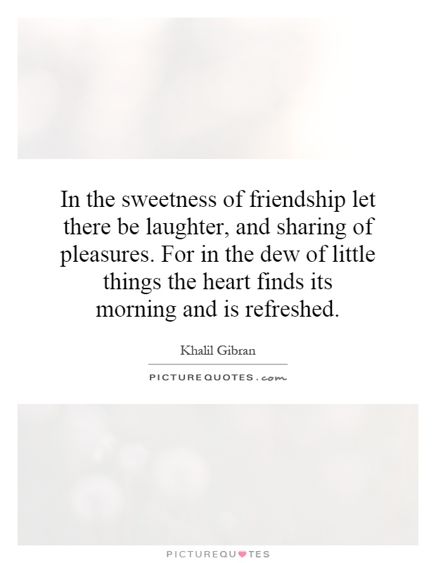 In the sweetness of friendship let there be laughter, and sharing of pleasures. For in the dew of little things the heart finds its morning and is refreshed Picture Quote #1