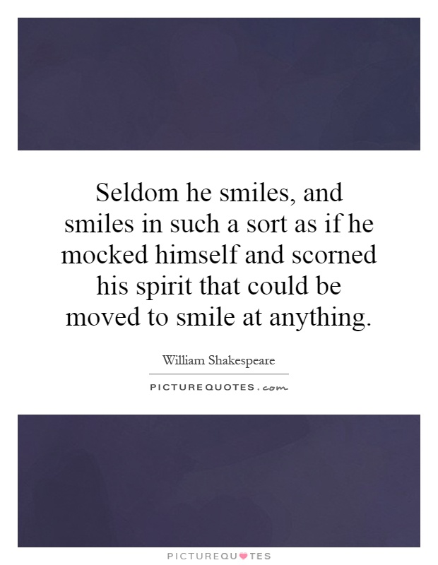 Seldom he smiles, and smiles in such a sort as if he mocked himself and scorned his spirit that could be moved to smile at anything Picture Quote #1