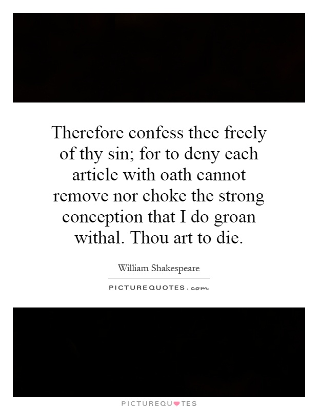 Therefore confess thee freely of thy sin; for to deny each article with oath cannot remove nor choke the strong conception that I do groan withal. Thou art to die Picture Quote #1