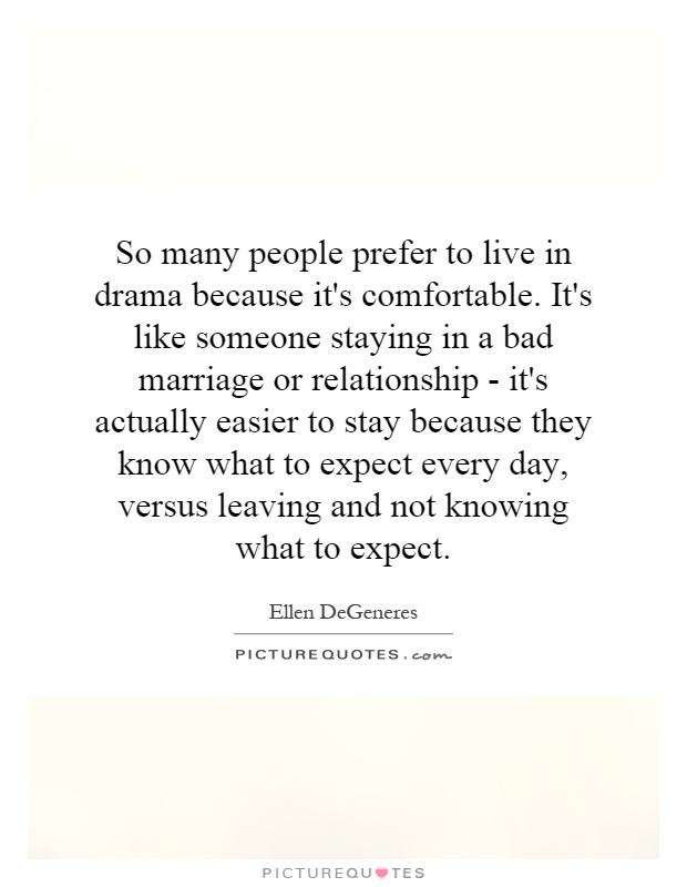 So many people prefer to live in drama because it's comfortable. It's like someone staying in a bad marriage or relationship - it's actually easier to stay because they know what to expect every day, versus leaving and not knowing what to expect Picture Quote #1