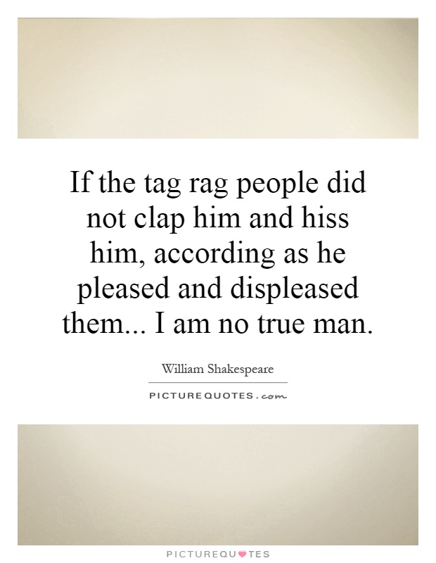 If the tag rag people did not clap him and hiss him, according as he pleased and displeased them... I am no true man Picture Quote #1