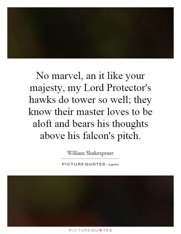 No marvel, an it like your majesty, my Lord Protector's hawks do tower so well; they know their master loves to be aloft and bears his thoughts above his falcon's pitch Picture Quote #1