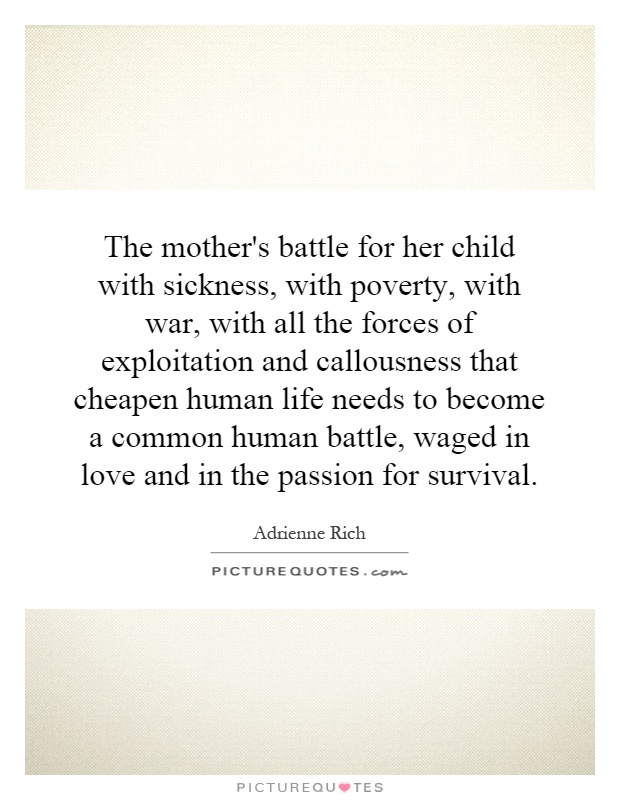 The mother's battle for her child with sickness, with poverty, with war, with all the forces of exploitation and callousness that cheapen human life needs to become a common human battle, waged in love and in the passion for survival Picture Quote #1