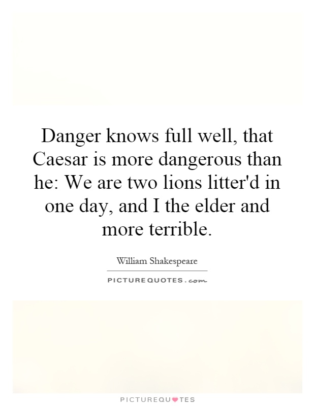 Danger knows full well, that Caesar is more dangerous than he: We are two lions litter'd in one day, and I the elder and more terrible Picture Quote #1