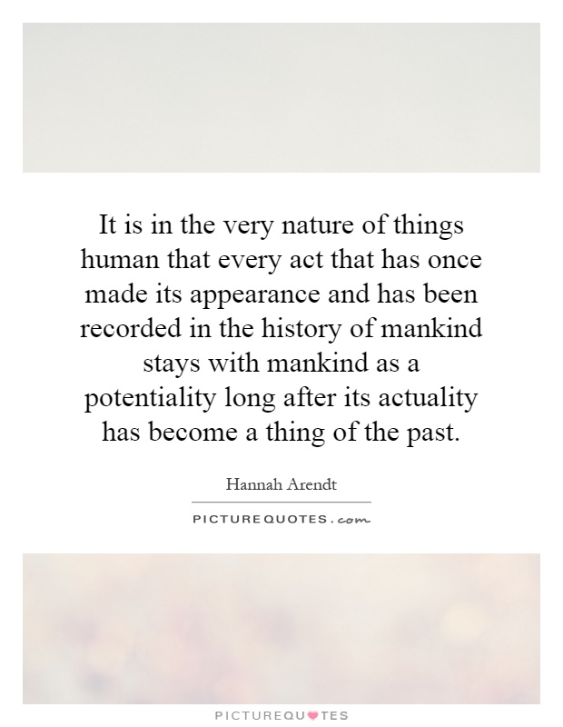 It is in the very nature of things human that every act that has once made its appearance and has been recorded in the history of mankind stays with mankind as a potentiality long after its actuality has become a thing of the past Picture Quote #1