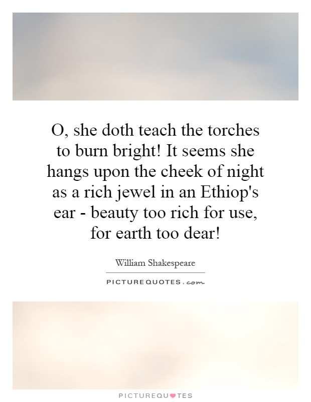 O, she doth teach the torches to burn bright! It seems she hangs upon the cheek of night as a rich jewel in an Ethiop's ear - beauty too rich for use, for earth too dear! Picture Quote #1