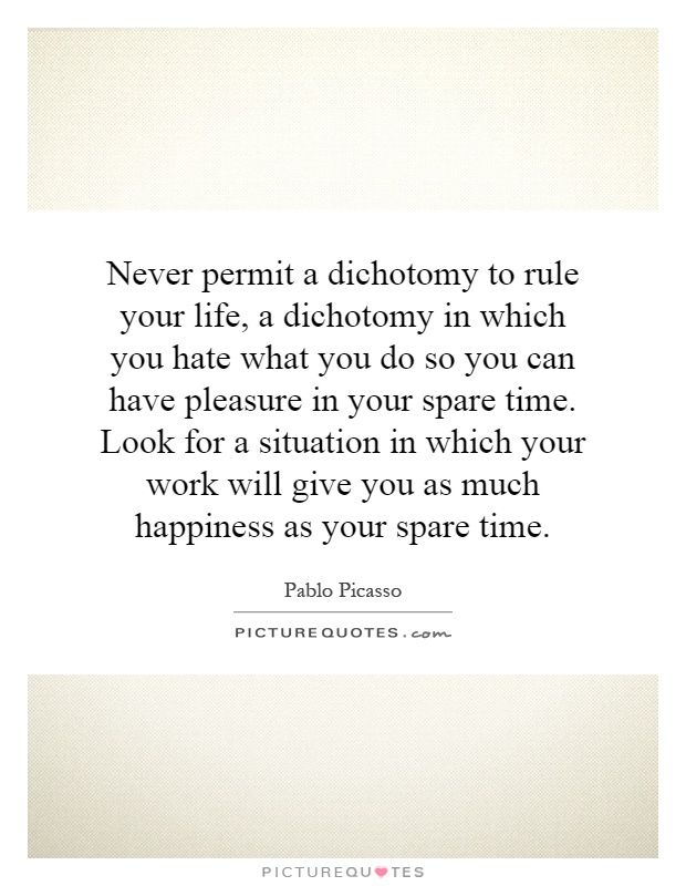 Never permit a dichotomy to rule your life, a dichotomy in which you hate what you do so you can have pleasure in your spare time. Look for a situation in which your work will give you as much happiness as your spare time Picture Quote #1