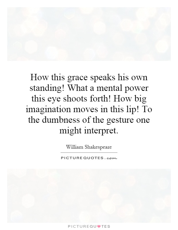 How this grace speaks his own standing! What a mental power this eye shoots forth! How big imagination moves in this lip! To the dumbness of the gesture one might interpret Picture Quote #1