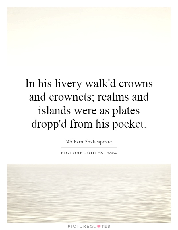 In his livery walk'd crowns and crownets; realms and islands were as plates dropp'd from his pocket Picture Quote #1