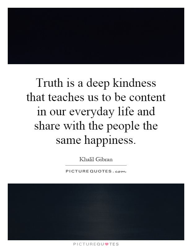 Truth is a deep kindness that teaches us to be content in our everyday life and share with the people the same happiness Picture Quote #1