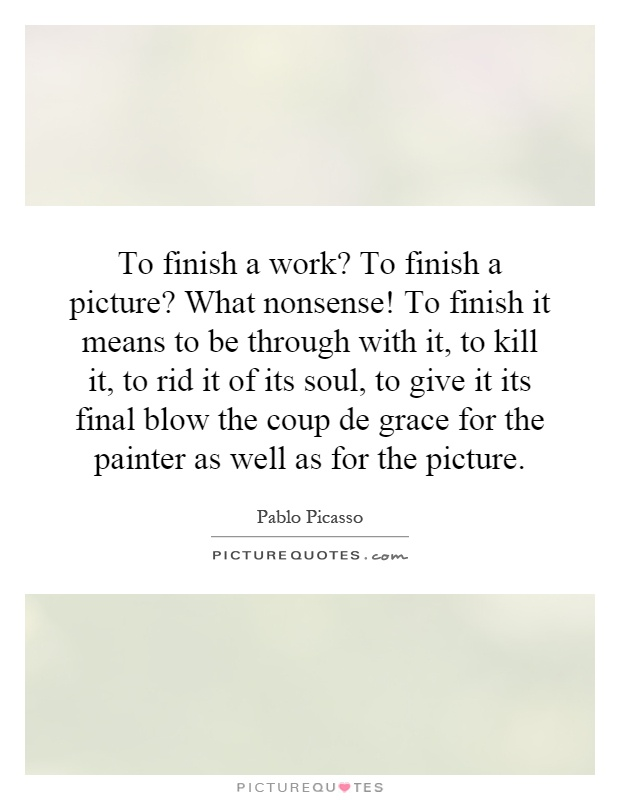 To finish a work? To finish a picture? What nonsense! To finish it means to be through with it, to kill it, to rid it of its soul, to give it its final blow the coup de grace for the painter as well as for the picture Picture Quote #1
