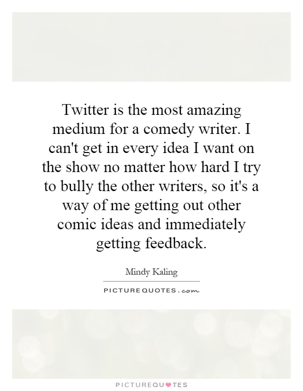 Twitter is the most amazing medium for a comedy writer. I can't get in every idea I want on the show no matter how hard I try to bully the other writers, so it's a way of me getting out other comic ideas and immediately getting feedback Picture Quote #1