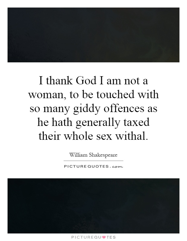I thank God I am not a woman, to be touched with so many giddy offences as he hath generally taxed their whole sex withal Picture Quote #1