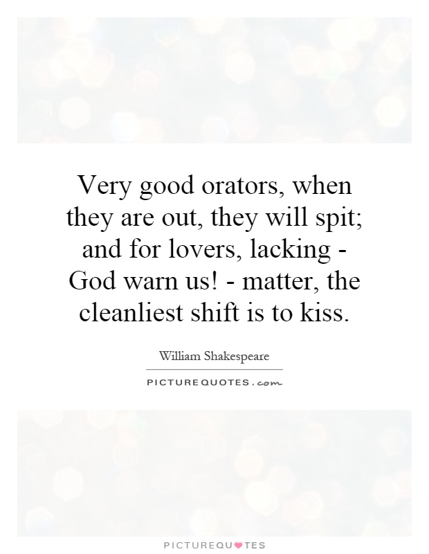 Very good orators, when they are out, they will spit; and for lovers, lacking - God warn us! - matter, the cleanliest shift is to kiss Picture Quote #1