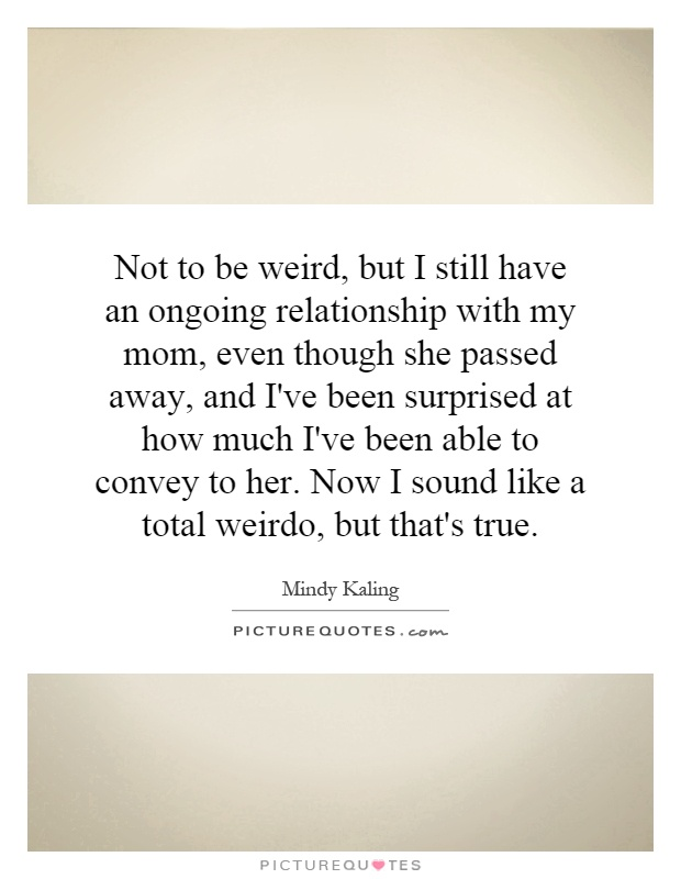 Not to be weird, but I still have an ongoing relationship with my mom, even though she passed away, and I've been surprised at how much I've been able to convey to her. Now I sound like a total weirdo, but that's true Picture Quote #1