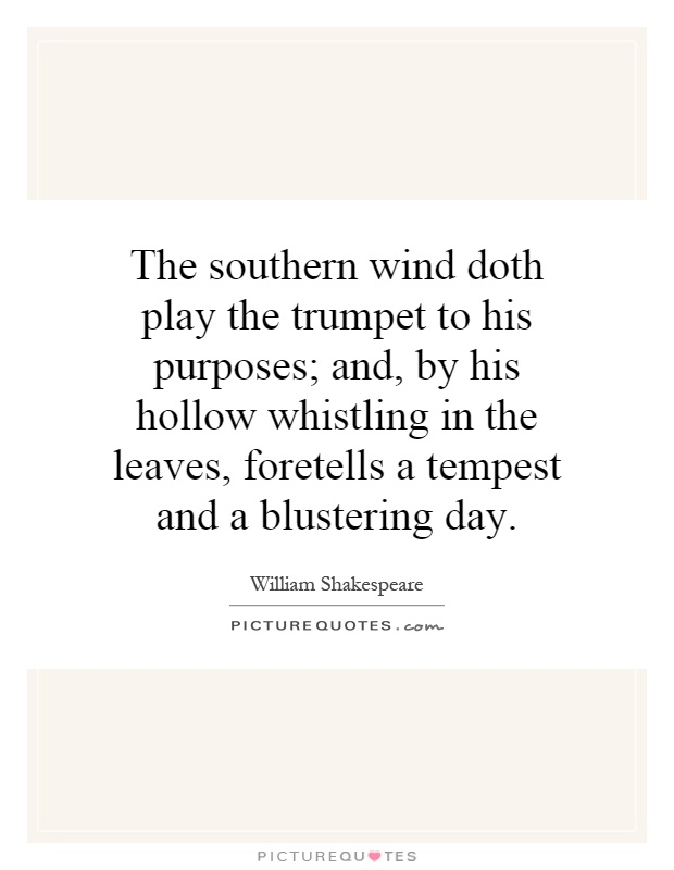The southern wind doth play the trumpet to his purposes; and, by his hollow whistling in the leaves, foretells a tempest and a blustering day Picture Quote #1