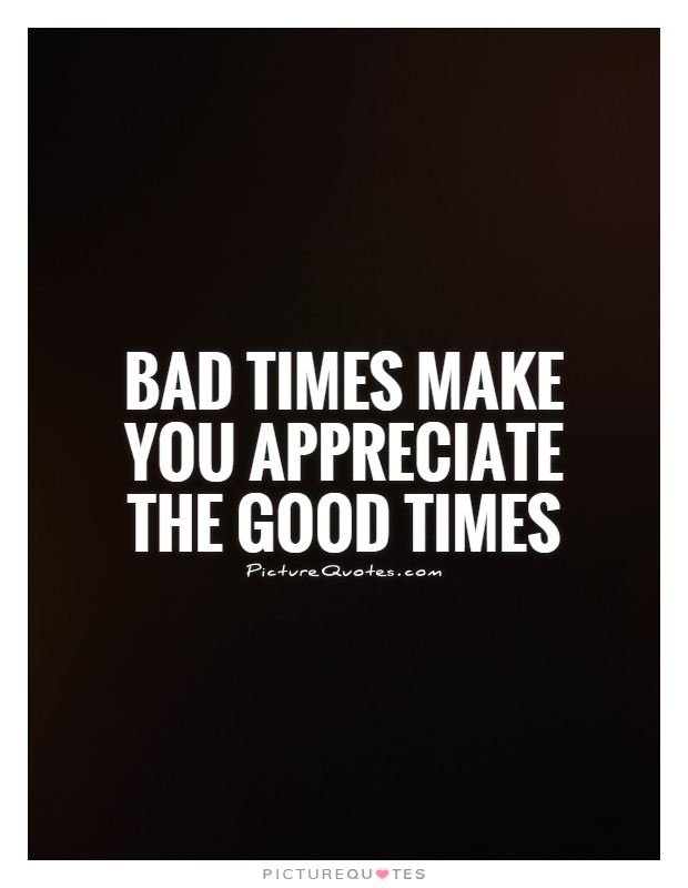 Bad times make you appreciate the good times Picture Quote #1