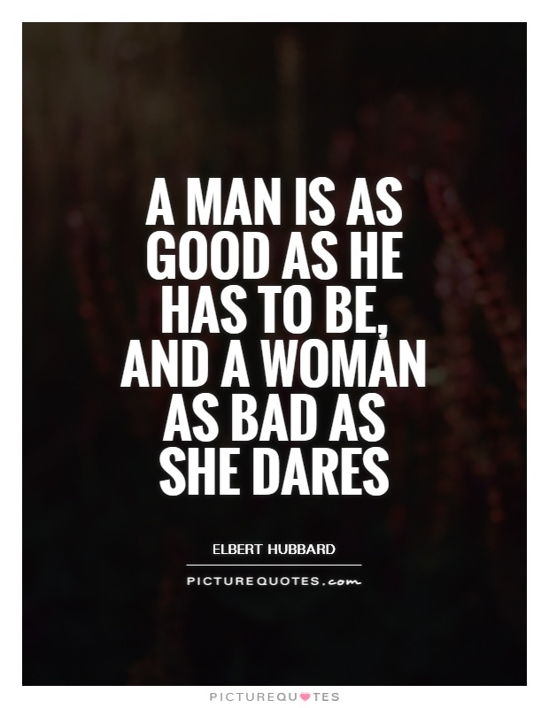 A man is as good as he has to be, and a woman as bad as she dares Picture Quote #1