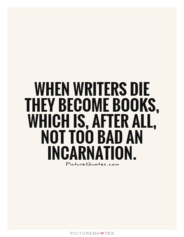 When writers die they become books, which is, after all, not too bad an incarnation Picture Quote #1