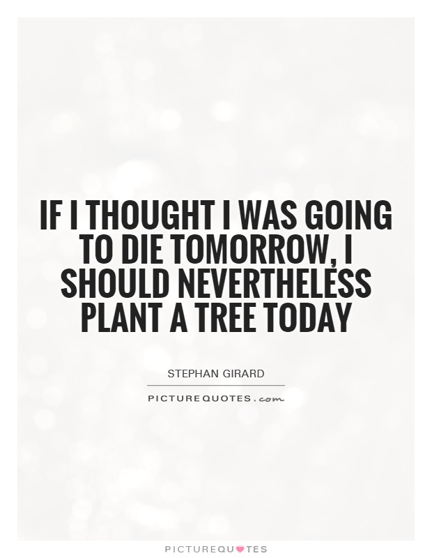 If I thought I was going to die tomorrow, I should nevertheless plant a tree today Picture Quote #1