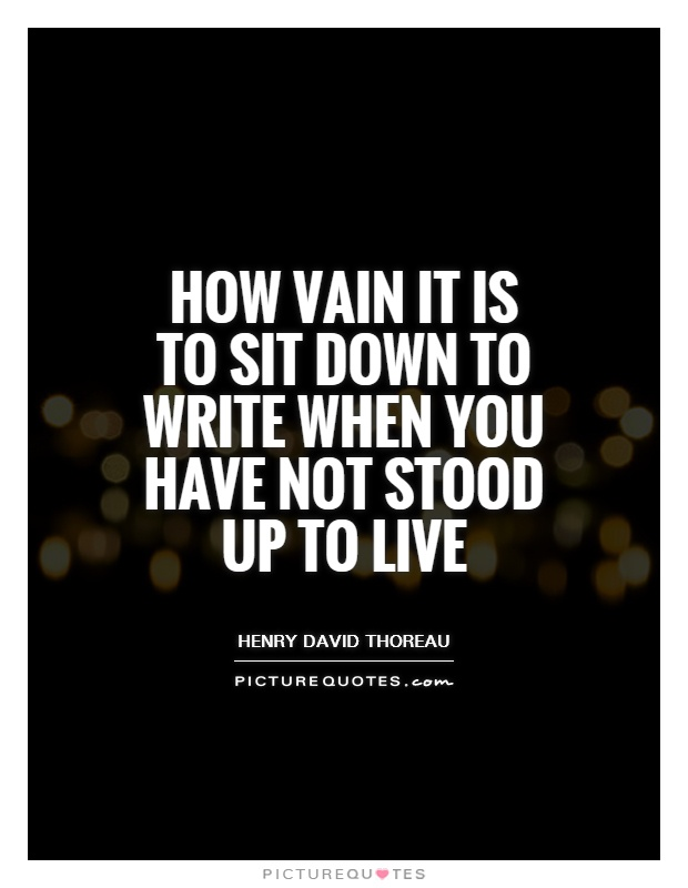How vain it is to sit down to write when you have not stood up to live Picture Quote #1