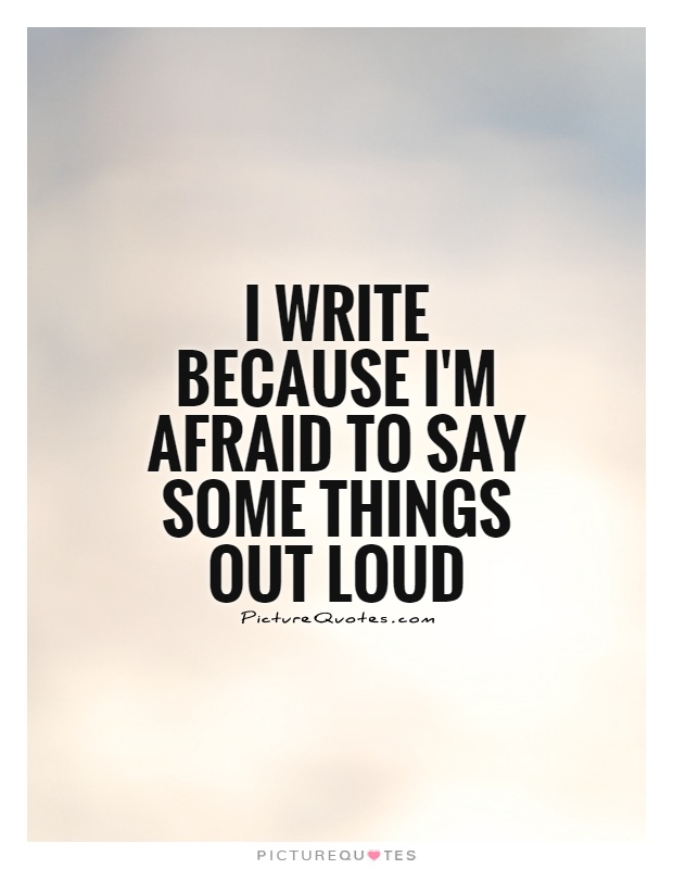 I write because I'm afraid to say some things out loud Picture Quote #1