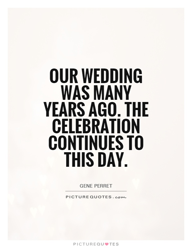 Our wedding was many years ago. The celebration continues to this day Picture Quote #1