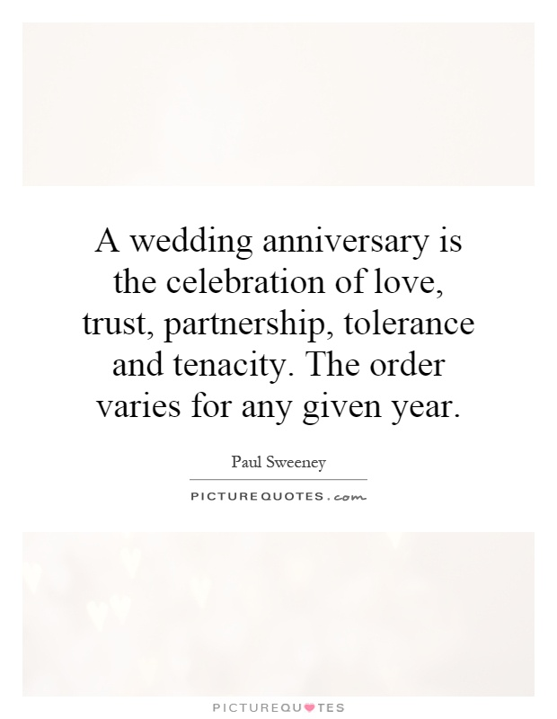 A wedding anniversary is the celebration of love, trust, partnership, tolerance and tenacity. The order varies for any given year Picture Quote #1