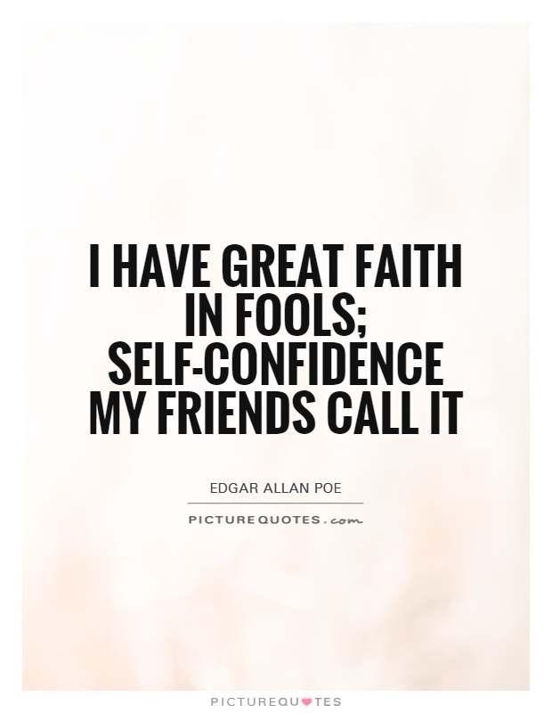 I have great faith in fools; self-confidence my friends call it Picture Quote #1