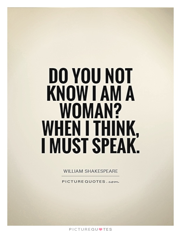 Do you not know I am a woman? When I think, I must speak Picture Quote #1