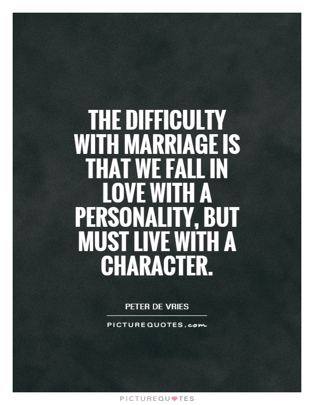 The difficulty with marriage is that we fall in love with a personality, but must live with a character Picture Quote #1
