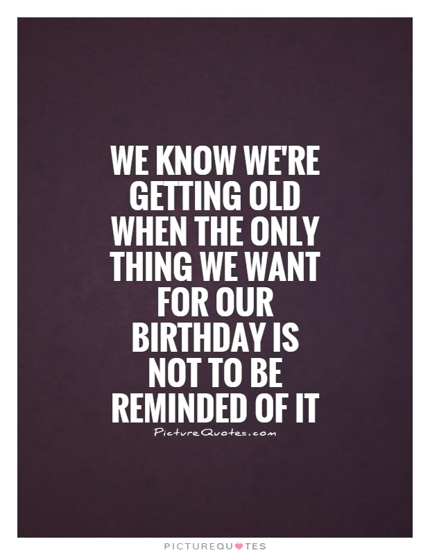We know we're getting old when the only thing we want for our birthday is not to be reminded of it Picture Quote #1