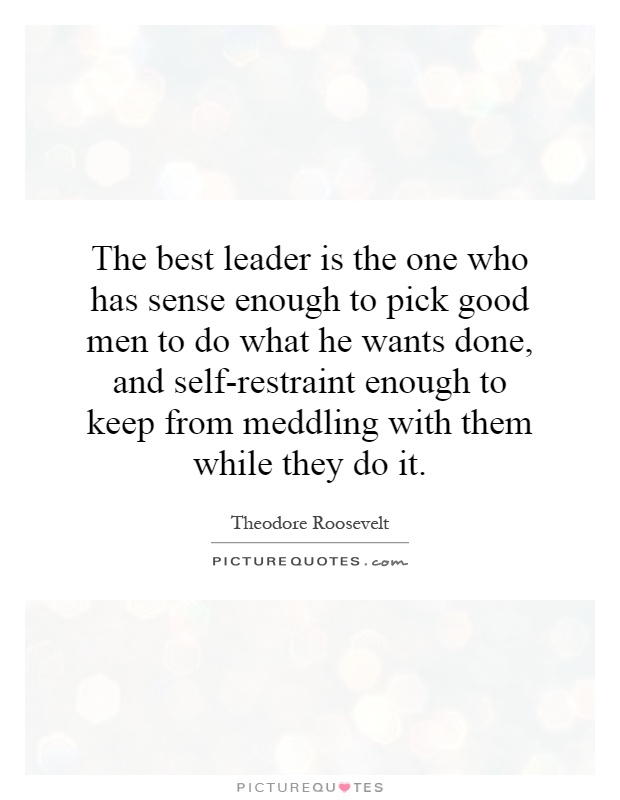 The best leader is the one who has sense enough to pick good men to do what he wants done, and self-restraint enough to keep from meddling with them while they do it Picture Quote #1