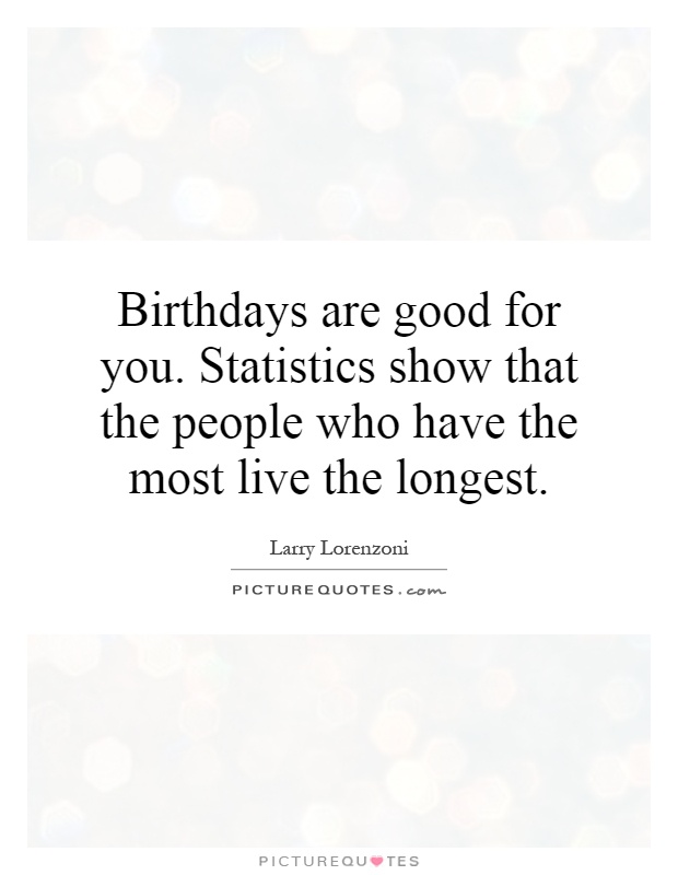 Birthdays are good for you. Statistics show that the people who have the most live the longest Picture Quote #1