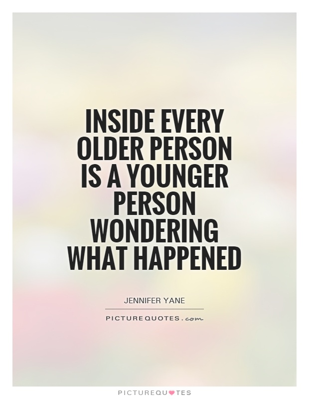 Inside every older person is a younger person wondering what happened Picture Quote #1