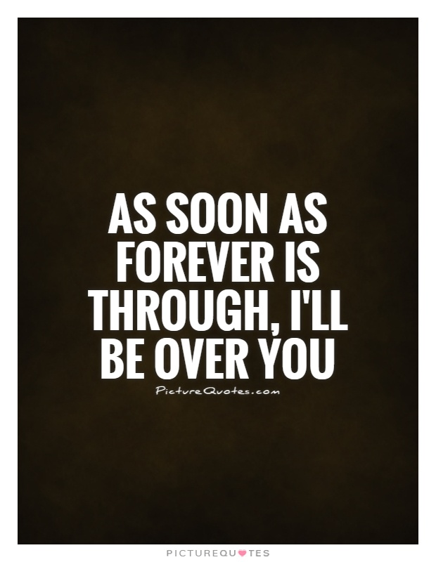 As soon as forever is through, I'll be over you Picture Quote #1