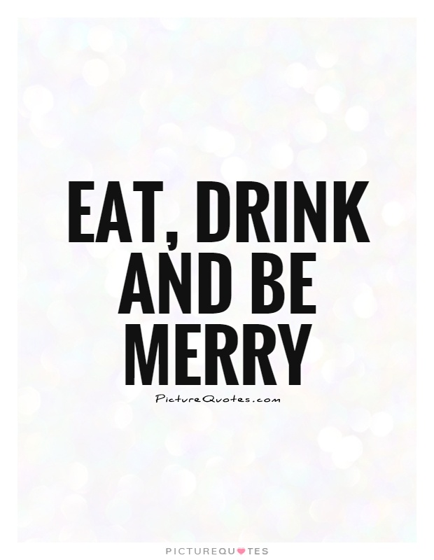 Eat, drink and be merry Picture Quote #1