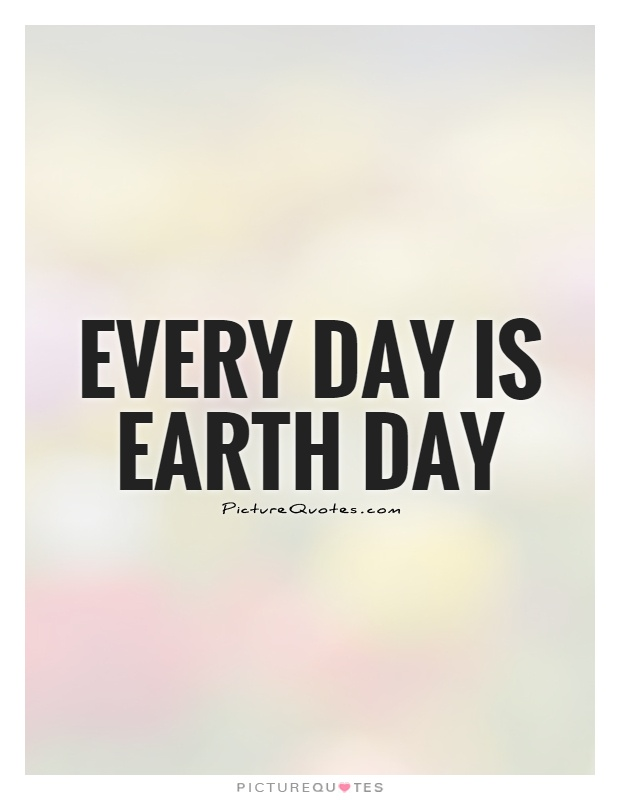 Every day is Earth Day Picture Quote #1